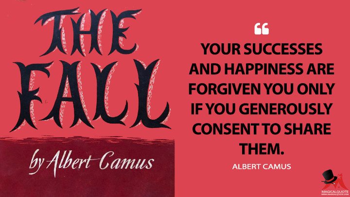 Your successes and happiness are forgiven you only if you generously consent to share them. - Albert Camus (The Fall Quotes)