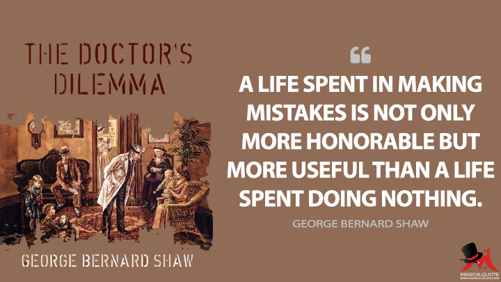 A life spent in making mistakes is not only more honorable but more useful than a life spent doing nothing. - George Bernard Shaw (The Doctor's Dilemma Quotes)