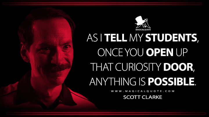 As I tell my students, once you open up that curiosity door, anything is possible. - Scott Clarke (Stranger Things Quotes)
