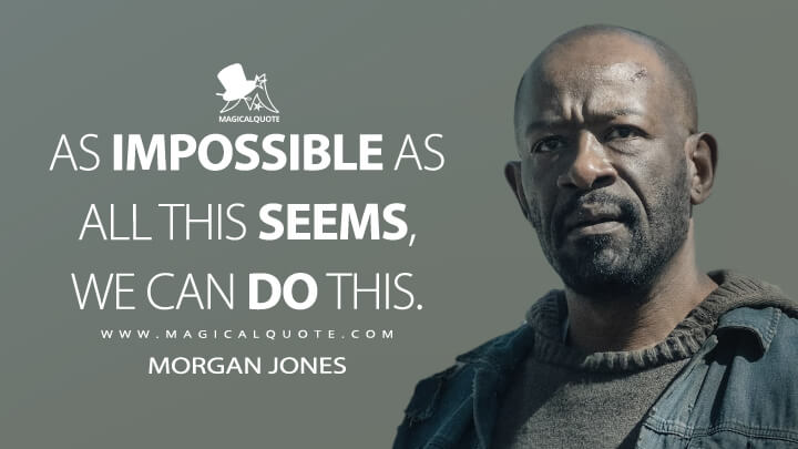 As impossible as all this seems, we can do this. - Morgan Jones (Fear the Walking Dead Quotes)