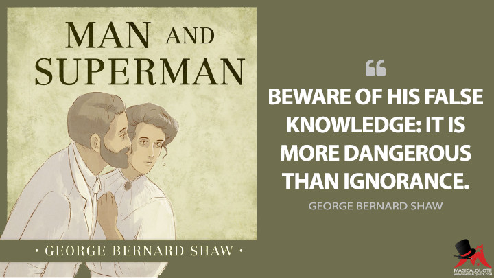 Beware of his false knowledge: it is more dangerous than ignorance. - George Bernard Shaw (Man and Superman Quotes)