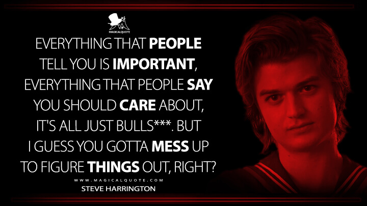 Everything that people tell you is important, everything that people say you should care about, it's all just bulls***. But I guess you gotta mess up to figure things out, right? - Steve Harrington (Stranger Things Quotes)