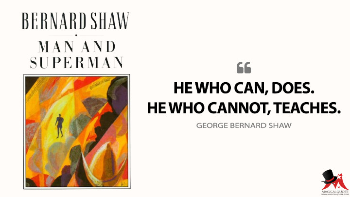 He who can, does. He who cannot, teaches. - George Bernard Shaw (Man and Superman Quotes)