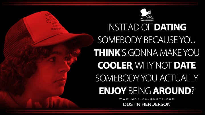 Instead of dating somebody because you think's gonna make you cooler, why not date somebody you actually enjoy being around? - Dustin Henderson (Stranger Things Quotes)