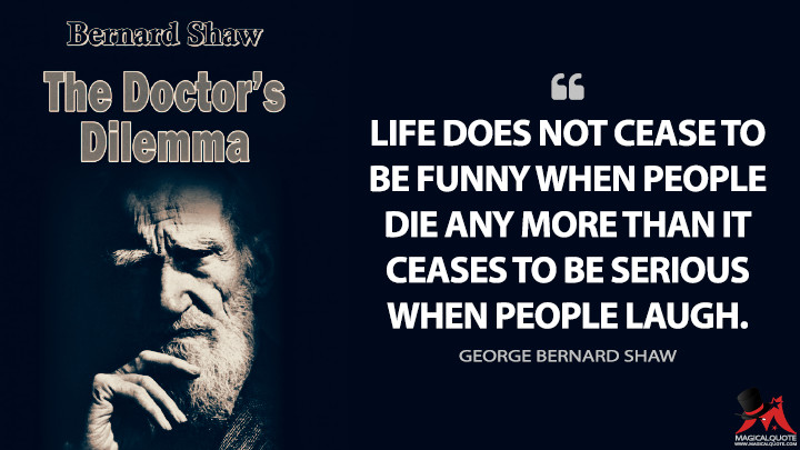 Life does not cease to be funny when people die any more than it ceases to be serious when people laugh. - George Bernard Shaw (The Doctor's Dilemma Quotes)