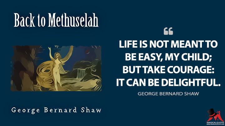 Life is not meant to be easy, my child; but take courage: it can be delightful. - George Bernard Shaw (Back to Methuselah Quotes)