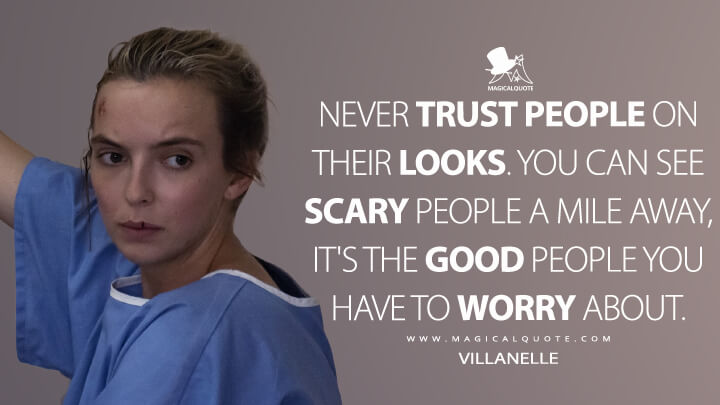 Never trust people on their looks. You can see scary people a mile away, it's the good people you have to worry about. - Villanelle (Killing Eve Quotes)