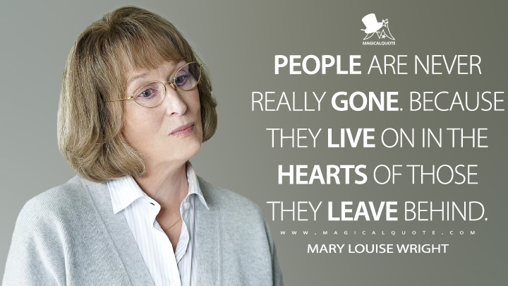 People are never really gone. Because they live on in the hearts of those they leave behind. - Mary Louise Wright (Big Little Lies Quotes)