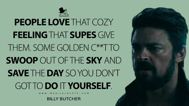 People love that cozy feeling that Supes give them. Some golden c**t to swoop out of the sky and save the day so you don't got to do it yourself. - Billy Butcher (The Boys Quotes)