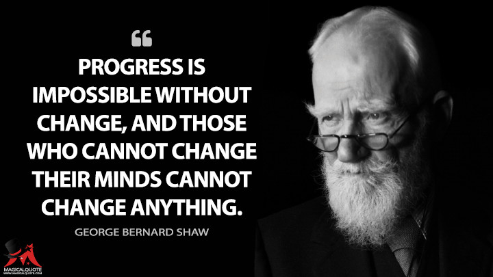 Progress is impossible without change, and those who cannot change their minds cannot change anything. - George Bernard Shaw (Everybody's Political What's What? Quotes)