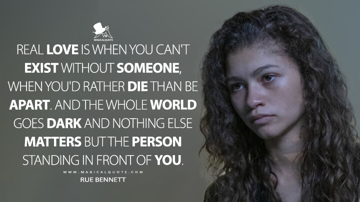 Real love is when you can't exist without someone, when you'd rather die than be apart. And the whole world goes dark and nothing else matters but the person standing in front of you. - Rue Bennett (Euphoria Quotes)