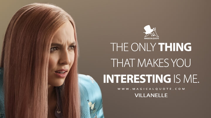 The only thing that makes you interesting is me. - Villanelle (Killing Eve Quotes)