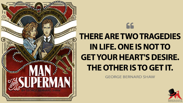 There are two tragedies in life. One is not to get your heart's desire. The other is to get it. - George Bernard Shaw (Man and Superman Quotes)