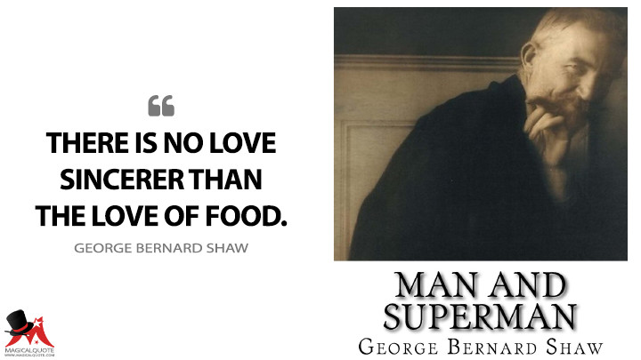 There is no love sincerer than the love of food. - George Bernard Shaw (Man and Superman Quotes)