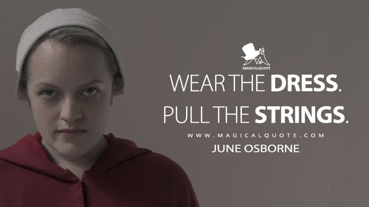 Wear the dress. Pull the strings. - June Osborne (The Handmaid's Tale Quotes)