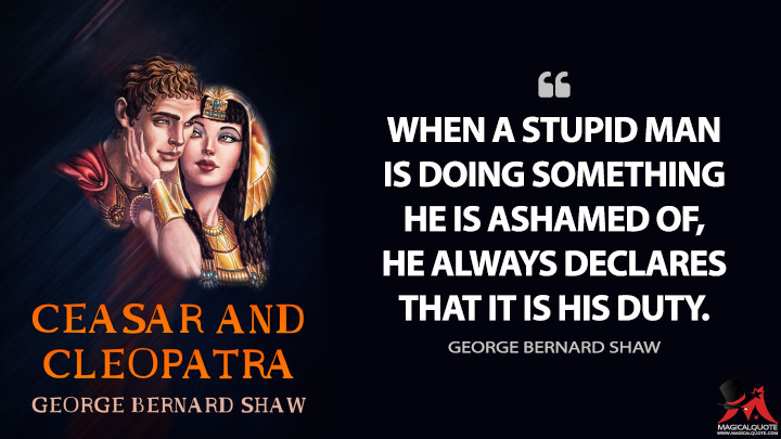 When a stupid man is doing something he is ashamed of, he always declares that it is his duty. - George Bernard Shaw (Caesar and Cleopatra Quotes)
