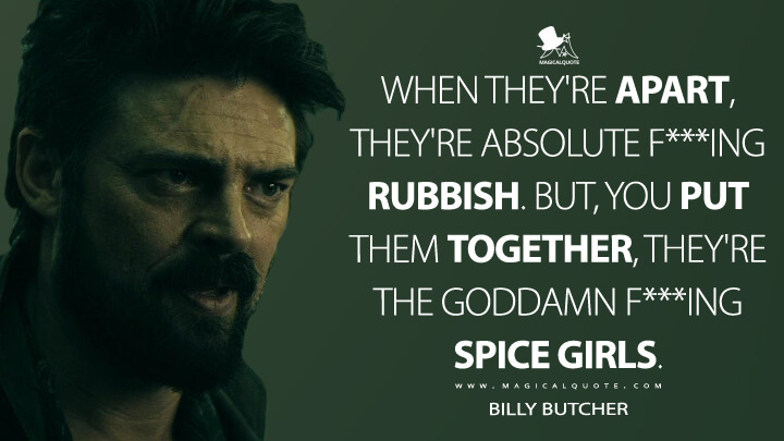 When they're apart, they're absolute f***ing rubbish. But, you put them together, they're the goddamn f***ing Spice Girls. - Billy Butcher (The Boys Quotes)