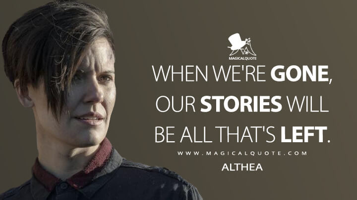 When we're gone, our stories will be all that's left. - Althea (Fear the Walking Dead Quotes)