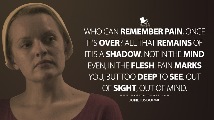 Who can remember pain, once it's over? All that remains of it is a shadow. Not in the mind even, in the flesh. Pain marks you, but too deep to see. Out of sight, out of mind. - June Osborne (The Handmaid's Tale Quotes)