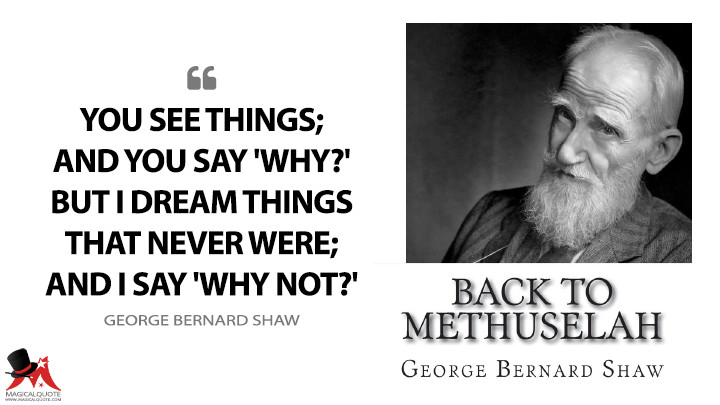 You see things; and you say 'Why?' But I dream things that never were; and I say 'Why not?' - George Bernard Shaw (Back to Methuselah Quotes)