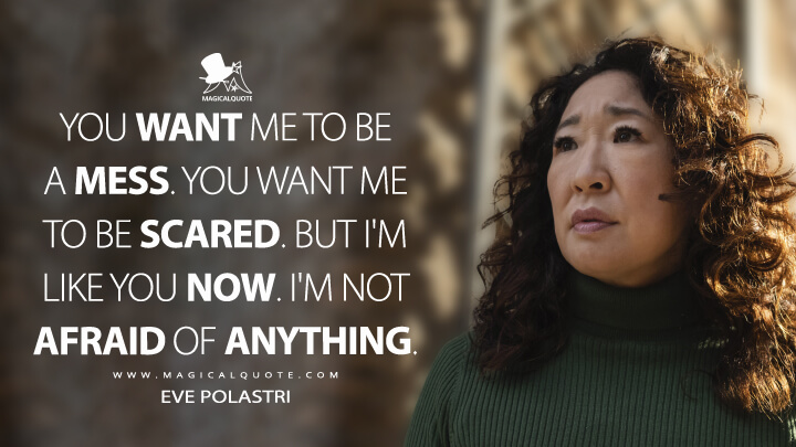 You want me to be a mess. You want me to be scared. But I'm like you now. I'm not afraid of anything. - Eve Polastri (Killing Eve Quotes)