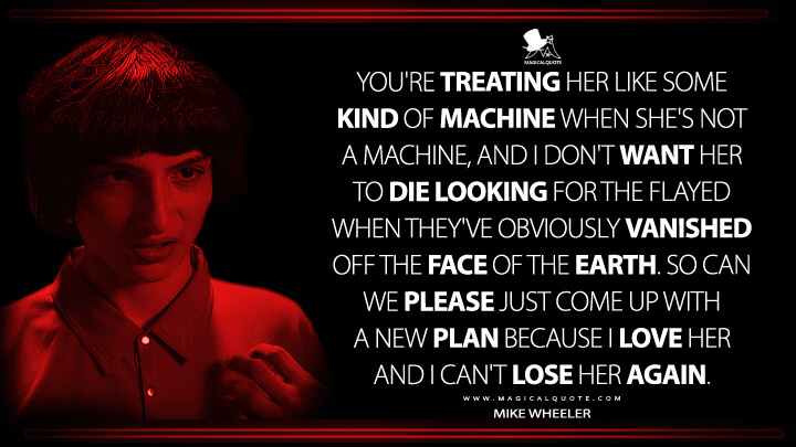 You're treating her like some kind of machine when she's not a machine, and I don't want her to die looking for the flayed when they've obviously vanished off the face of the Earth. So can we please just come up with a new plan because I love her and I can't lose her again. - Mike Wheeler (Stranger Things Quotes)