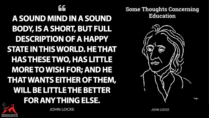 A sound mind in a sound body, is a short, but full description of a happy state in this world. He that has these two, has little more to wish for; and he that wants either of them, will be little the better for any thing else. - John Locke (Some Thoughts Concerning Education Quotes)