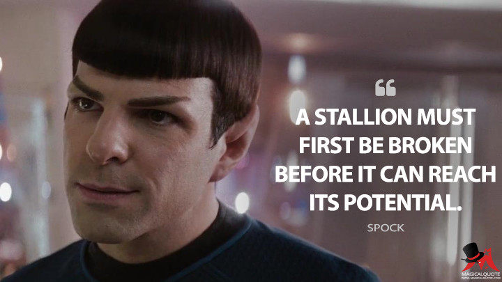 A stallion must first be broken before it can reach its potential. - Spock (Star Trek Quotes)