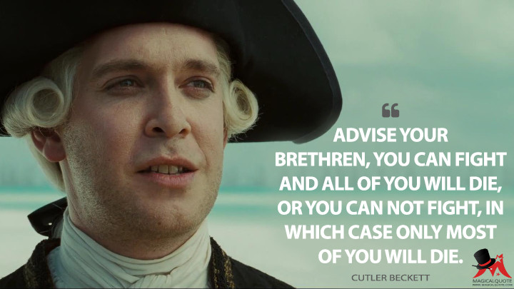 Advise your brethren, you can fight and all of you will die, or you can not fight, in which case only most of you will die. - Cutler Beckett (Pirates of the Caribbean: At World's End Quotes)