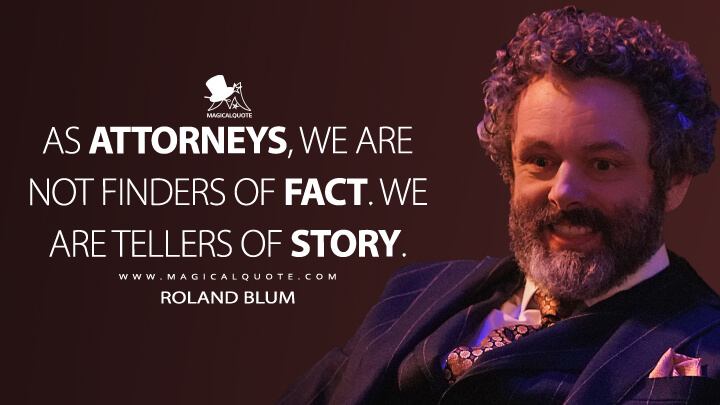 As attorneys, we are not finders of fact. We are tellers of story. - Roland Blum (The Good Fight Quotes)