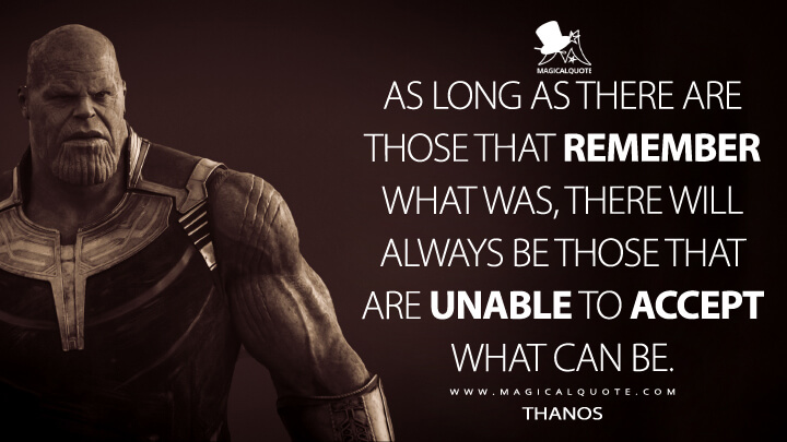 As long as there are those that remember what was, there will always be those that are unable to accept what can be. - Thanos (Avengers: Endgame Quotes)
