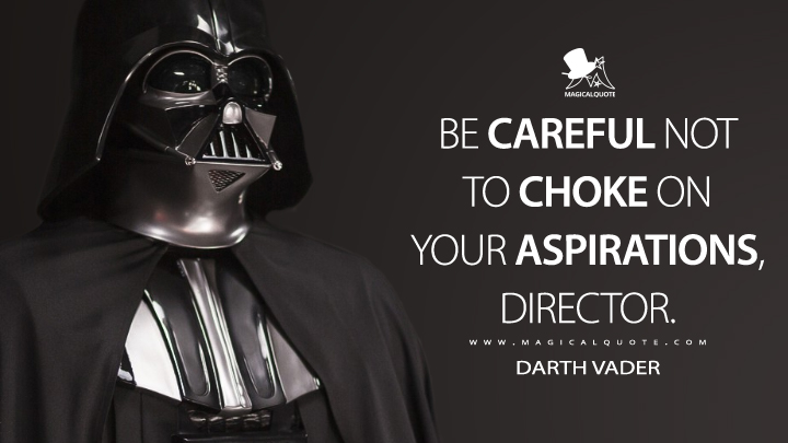 Be careful not to choke on your aspirations, Director. - Darth Vader (Rogue One: A Star Wars Story Quotes)