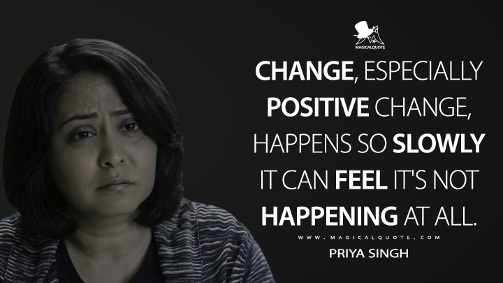 Change, especially positive change, happens so slowly it can feel it's not happening at all. - Priya Singh (13 Reasons Why Quotes)