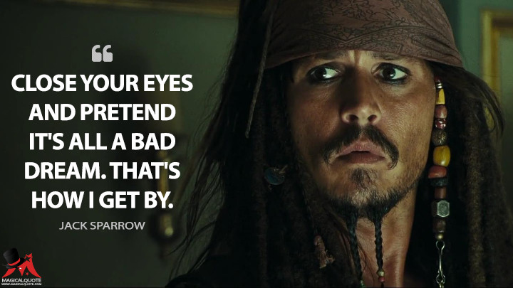 Close your eyes and pretend it's all a bad dream. That's how I get by. - Jack Sparrow (Pirates of the Caribbean: At World's End Quotes)