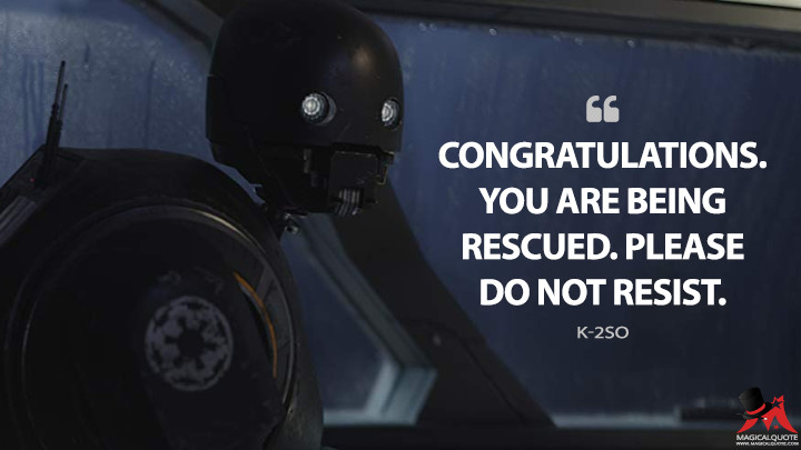 Congratulations. You are being rescued. Please do not resist. - K-2SO (Rogue One: A Star Wars Story Quotes)