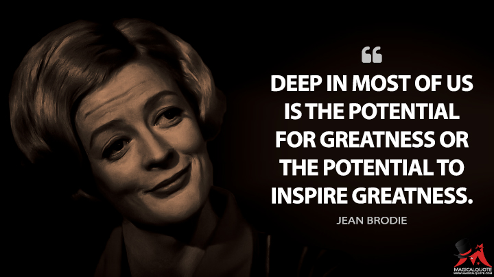 Deep in most of us is the potential for greatness or the potential to inspire greatness. - Jean Brodie (The Prime of Miss Jean Brodie Quotes)