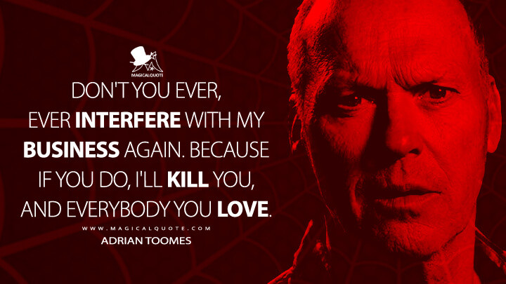 Don't you ever, ever interfere with my business again. Because if you do, I'll kill you, and everybody you love. - Adrian Toomes (Spider-Man: Homecoming Quotes)