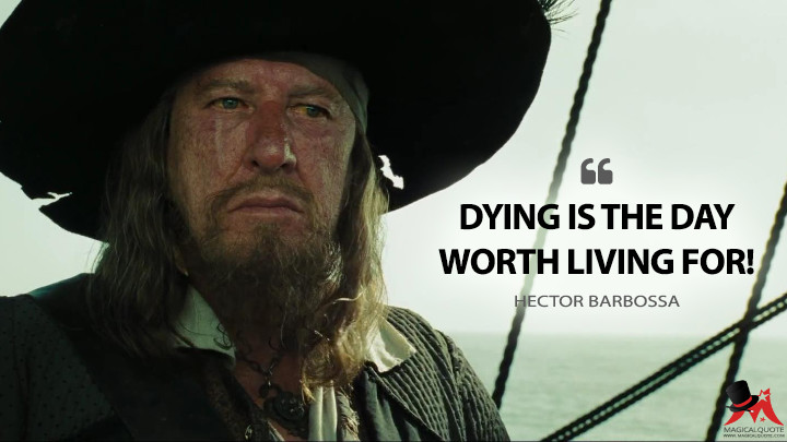 Dying is the day worth living for! - Hector Barbossa (Pirates of the Caribbean: At World's End Quotes)