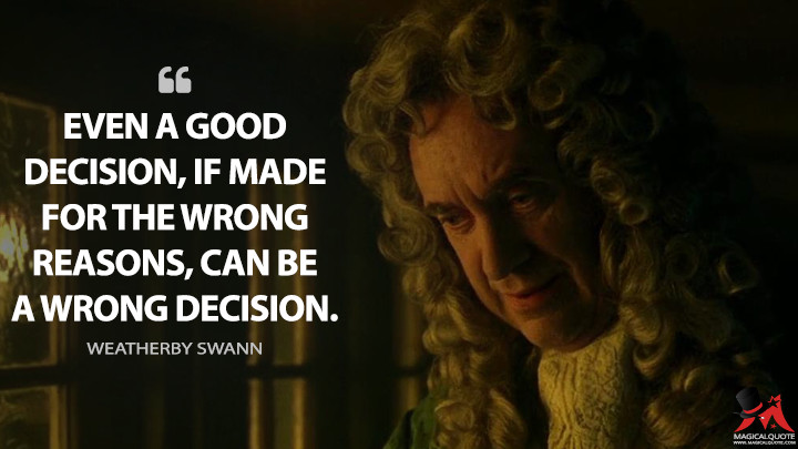 Even a good decision, if made for the wrong reasons, can be a wrong decision. - Weatherby Swann (Pirates of the Caribbean: The Curse of the Black Pearl Quotes)
