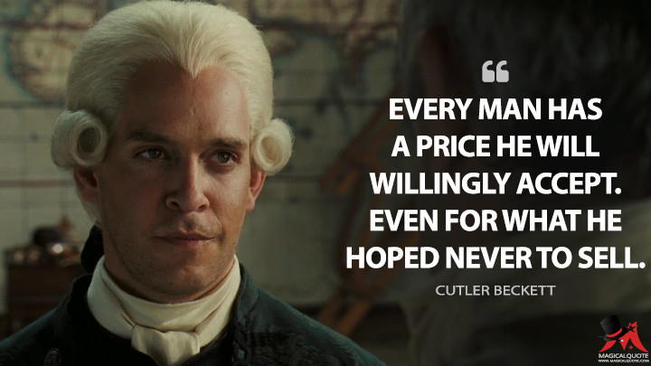 Every man has a price he will willingly accept. Even for what he hoped never to sell. - Cutler Beckett (Pirates of the Caribbean: Dead Man's Chest Quotes)