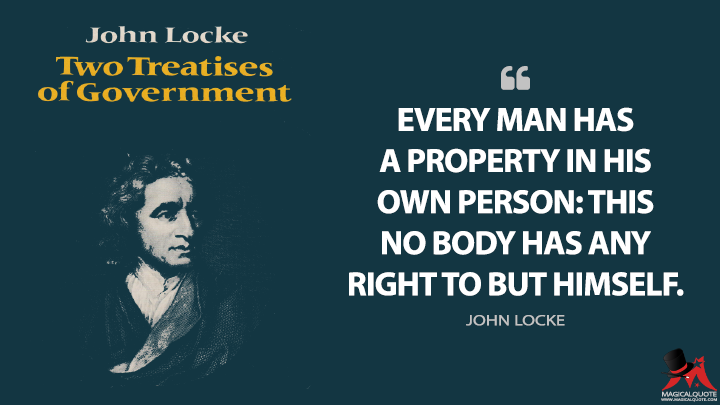 Every man has a property in his own person: this no body has any right to but himself. - John Locke (Two Treatises of Government Quotes)