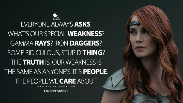 Everyone always asks, what's our special weakness? Gamma rays? Iron daggers? Some ridiculous, stupid thing? The truth is, our weakness is the same as anyone's. It's people. The people we care about. - Queen Maeve (The Boys Quotes)