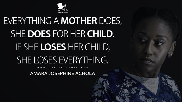 Everything a mother does, she does for her child. If she loses her child, she loses everything. - Amara Josephine Achola (13 Reasons Why Quotes)