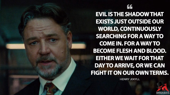 Evil is the shadow that exists just outside our world, continuously searching for a way to come in. For a way to become flesh and blood. Either we wait for that day to arrive, or we can fight it on our own terms. - Henry Jekyll (The Mummy Quotes)