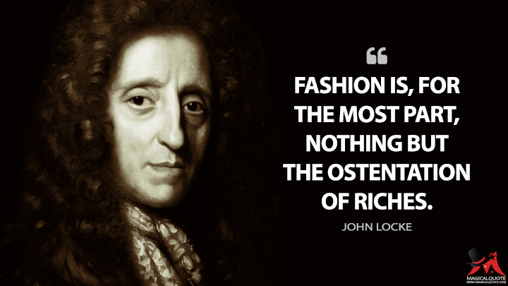 Fashion is, for the most part, nothing but the ostentation of riches. - John Locke Quotes