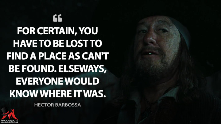 For certain, you have to be lost to find a place as can't be found. Elseways, everyone would know where it was. - Hector Barbossa (Pirates of the Caribbean: At World's End Quotes)
