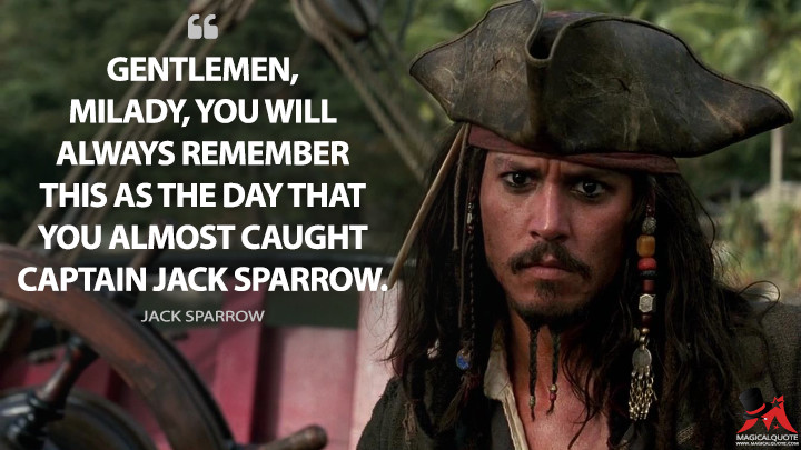 Gentlemen, milady, you will always remember this as the day that you almost caught Captain Jack Sparrow. - Jack Sparrow (Pirates of the Caribbean: The Curse of the Black Pearl Quotes)