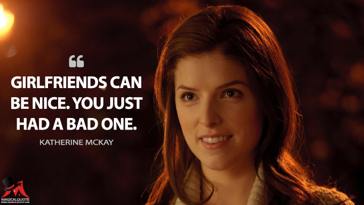 Girlfriends can be nice. You just had a bad one. - Katherine McKay (50/50 Quotes)