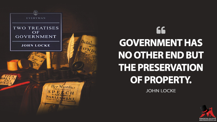 Government has no other end but the preservation of property. - John Locke (Two Treatises of Government Quotes)