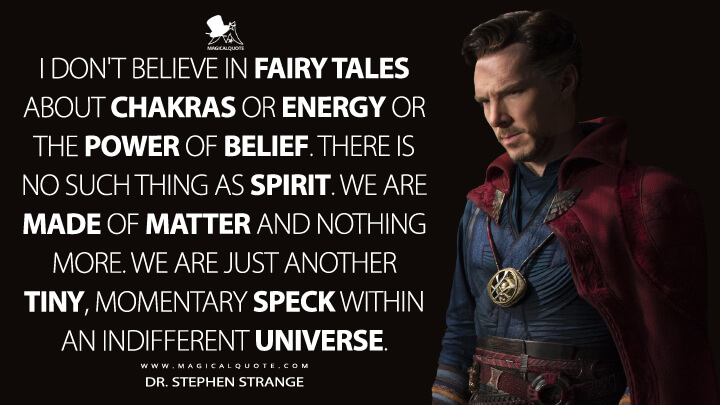 I don't believe in fairy tales about chakras or energy or the power of belief. There is no such thing as spirit. We are made of matter and nothing more. We are just another tiny, momentary speck within an indifferent universe. - Dr. Stephen Strange (Doctor Strange Quotes)